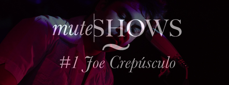 Mute Shows 1 Joe Crepusculo